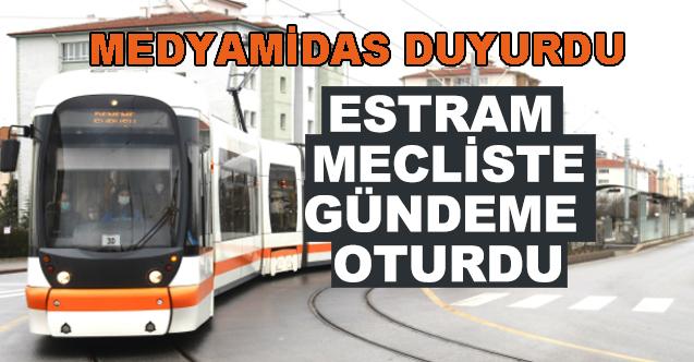 MedyaMidas duyurdu... ESTRAM mecliste gündeme oturdu